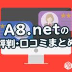 はじめる前に知っておきたい!A8.netの評判・口コミまとめ